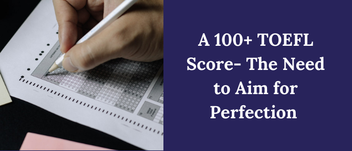 A 100+ TOEFL Score: The Need to Aim for Perfection